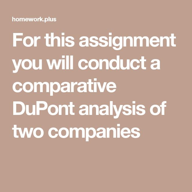 For this assignment you will conduct a comparative DuPont analysis of two companies