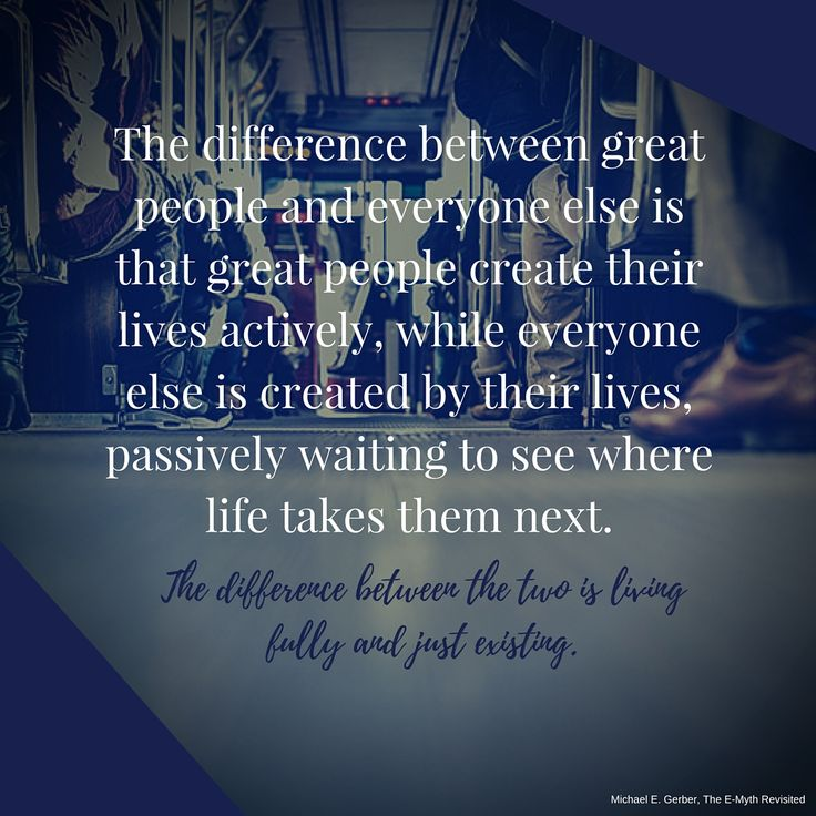 "The difference between great people and everyone else is that great people create their lives actively, while everyone else is created by their lives, passively waiting to see where life takes them next. The difference between the two is living fully and just existing.""  #MichaelEGerber #TheEMyth #mindset #goals #purpose #entrepreneur"