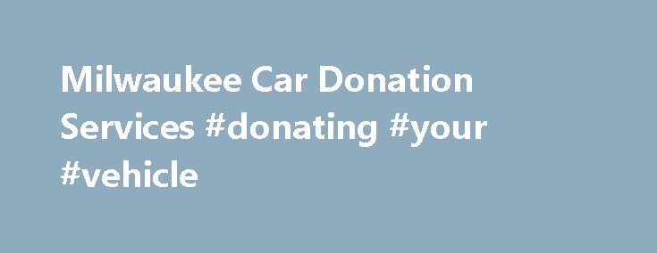 Milwaukee Car Donation Services #donating #your #vehicle http://uk.remmont.com/milwaukee-car-donation-services-donating-your-vehicle/  # Milwaukee Car Donation Services (1) Rawhide's average sales price, based on 2012 IRS tax filings, is 48% higher than the top nationwide car donation charity Donate Milwaukee Cars and Vehicles Here Are you thinking of making car donations in Milwaukee to a worthy cause? If you are, then consider donating to Rawhide Boys Ranch in New London, Wisconsin. We ll…