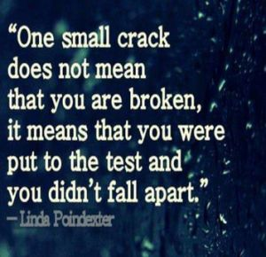 One small crack does not mean that you are broken it means that you were put to the test and you didn't fall apart - Linda Poindexter