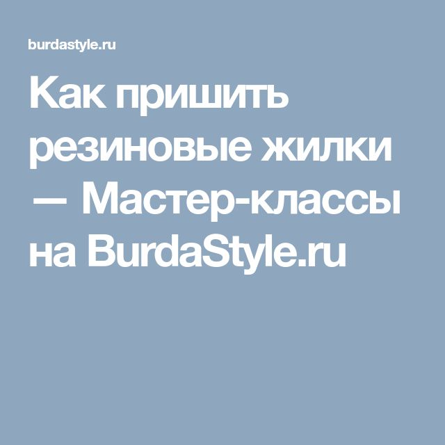 Как пришить резиновые жилки — Мастер-классы на BurdaStyle.ru