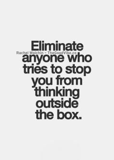 eliminate anyone who tries to stop you from thinking outside the box