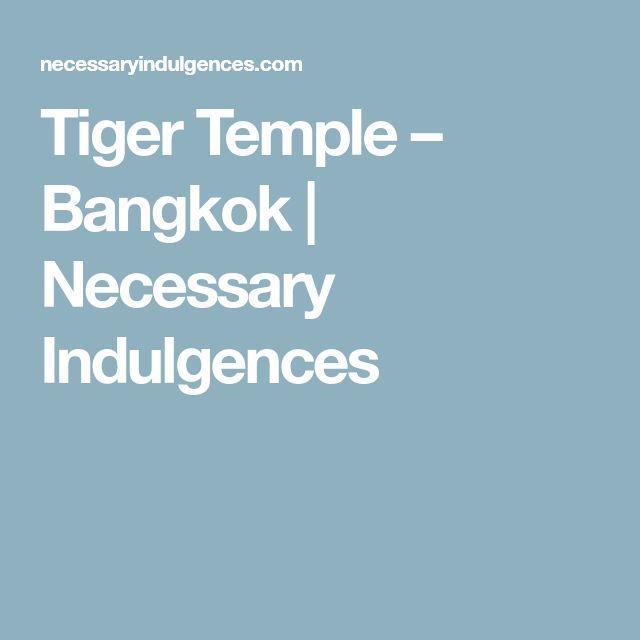 Tiger Temple – Bangkok   Necessary Indulgences