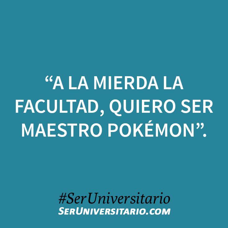 """""""A la mierda la facultad, quiero ser maestro Pokémon"""". #SerUniversitario"""