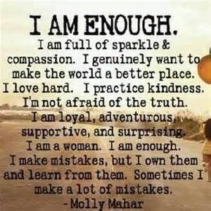 I am enough. I am full of sparkle & compassion. I genuinely want to make the world a better place. I love hard. I practice kindness. I'm not afraid of the truth. I am loyal, adventurous, supportive, and surprising. I am a woman. I am enough. I make mistakes, but I own them and learn from them. Sometimes I make a lot of mistakes. - Molly Mahar