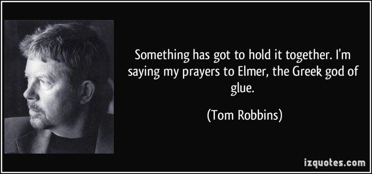 Tom Robbins Quotes | Something has got to hold it together. I'm saying my prayers to Elmer ...
