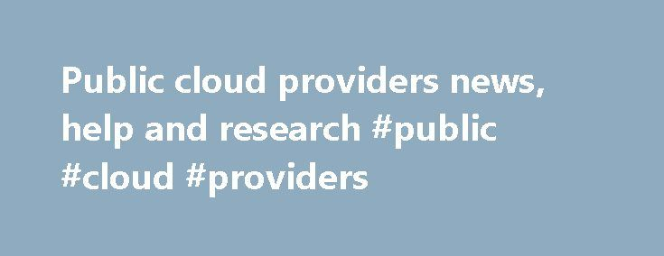 Public cloud providers news, help and research #public #cloud #providers http://ireland.remmont.com/public-cloud-providers-news-help-and-research-public-cloud-providers/  # Public cloud providers May 26, 2017 26 May'17 The three big public cloud companies, AWS, Microsoft and Google, continue to extend olive branches to SAP and maybe win the big customer spending that comes with ERP software. May 25, 2017 25 May'17 Google's new IoT service plays catch up with AWS, Azure and others, but its…
