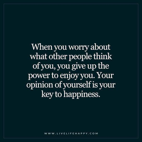 Letting go, and focusing on yourself is liberating. Don't waste a second worrying about the opinion of others.