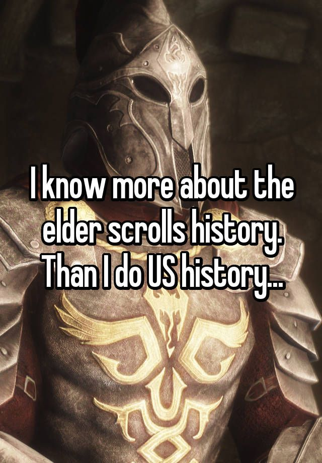 """""""I know more about the elder scrolls history. Than I do US history..."""""""