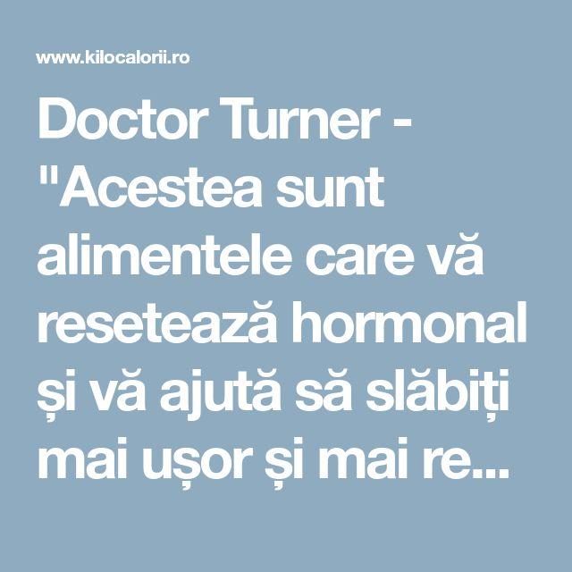 """Doctor Turner - """"Acestea sunt alimentele care vă resetează hormonal și vă ajută să slăbiți mai ușor și mai repede"""""""