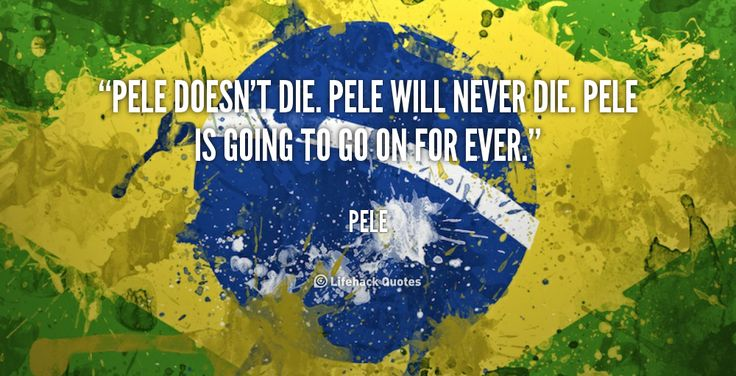 """""""Pele doesn't die. Pele will never die. Pele is going to go on for ever."""" - Pele #quote #lifehack #pele"""