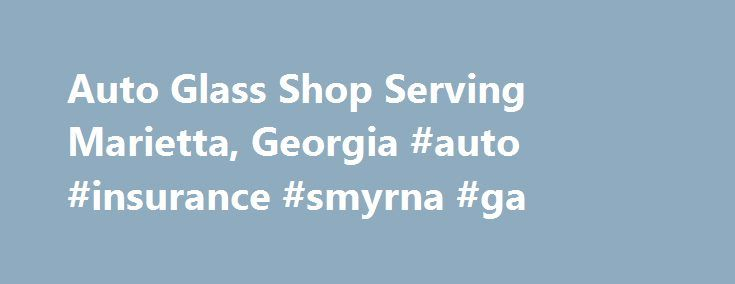 Auto Glass Shop Serving Marietta, Georgia #auto #insurance #smyrna #ga http://maine.remmont.com/auto-glass-shop-serving-marietta-georgia-auto-insurance-smyrna-ga/  # Glass King Glass King can assist you with all of your Atlanta area car glass repairs. We will travel to you for your Atlanta auto glass repair service and go to most cities in the metro Atlanta area including: Kennesaw, Marietta, Alpharetta, Roswell, Douglasville. and many others. Our services include: windshield repair, rock…