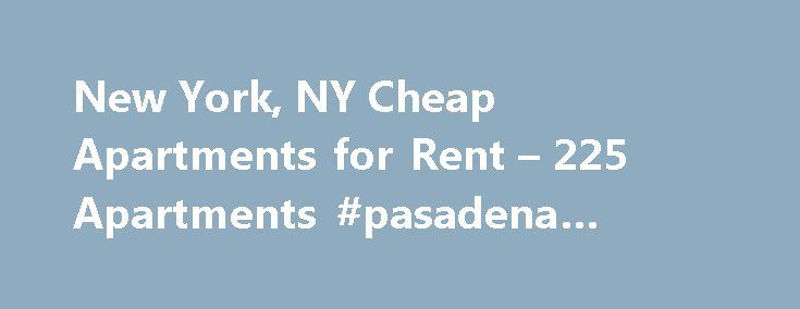 New York, NY Cheap Apartments for Rent – 225 Apartments #pasadena #apartments http://apartment.remmont.com/new-york-ny-cheap-apartments-for-rent-225-apartments-pasadena-apartments/ #cheap apartment for rent # Cheap Apartments in New York, NY Overview of New York Whether you want to move to Queens, Brooklyn, Manhattan or the other boroughs, you'll be able to find cheap apartments for rent with ease when you use Rent.com. The best part about living in New York City is that you Continue Reading