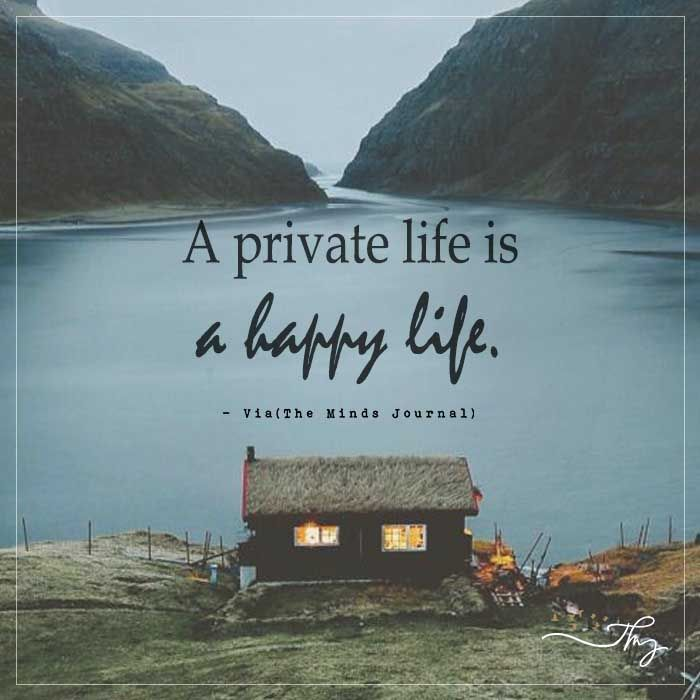 A private life is a happy life - http://themindsjournal.com/a-private-life-is-a-happy-life/