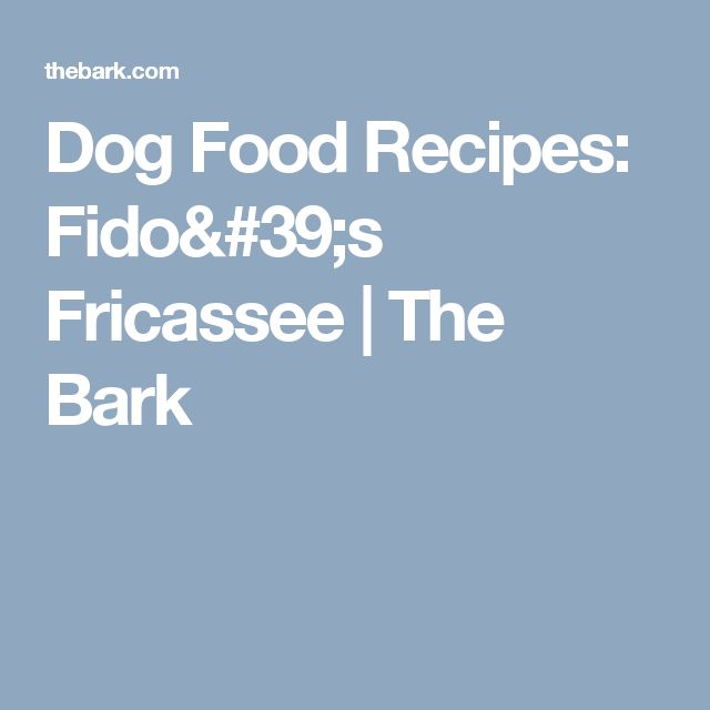 Dog Food Recipes: Fido's Fricassee | The Bark