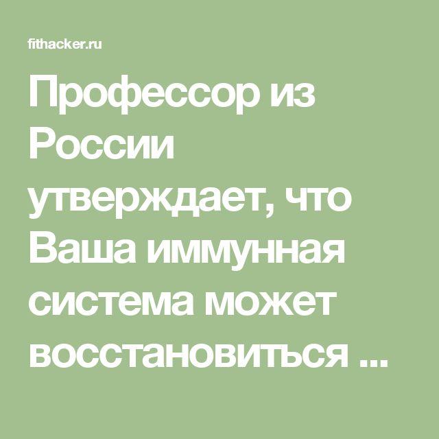 Профессор из России утверждает, что Ваша иммунная система может восстановиться всего за 15 секунд! И вот как это сделать!