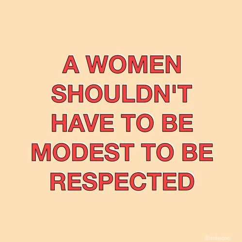 A woman shouldn't have to be modest to be respected... Because men certainly don't have to be.