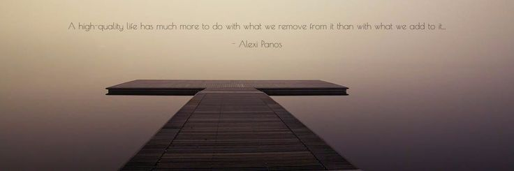 A high-quality life has much more to do with what we remove from it than with what we add to it...  - Alexi Panos