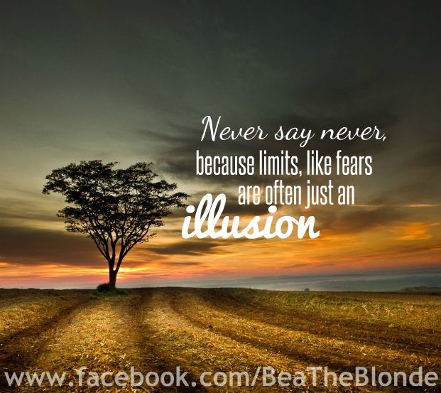 Never Say Never Because Limits Like Fears Are Often Just An