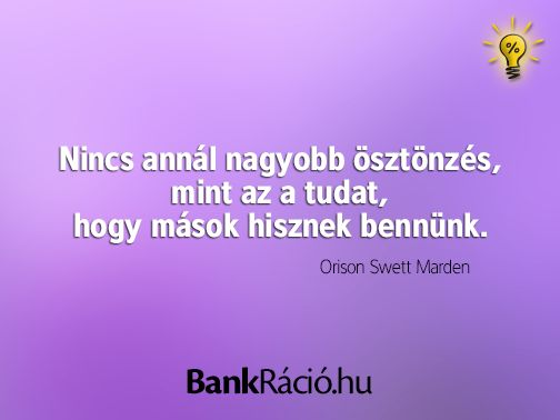 Nincs annál nagyobb ösztönzés, mint az a tudat, hogy mások hisznek bennünk. - Orison Swett Marden, www.bankracio.hu idézet