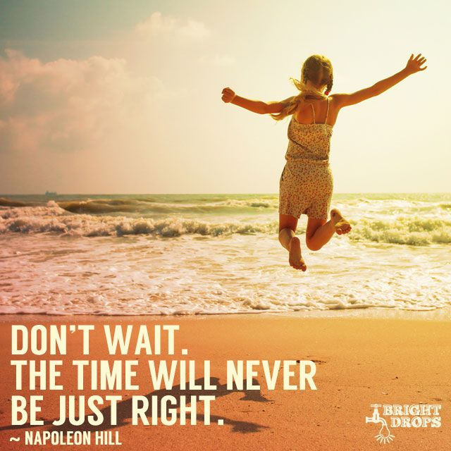 """Don't wait. The time will never be just right."" ~Napoleon Hill"