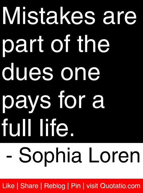 Mistakes are part of the dues one pays for a full life. - Sophia Loren #quotes #quotations