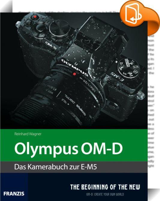 """Kamerabuch Olympus OM-D    :  """"The Beginning of the New"""", ein selbstbewusstes Motto, das keine falsche Bescheidenheit zeigt. Doch die Marketingstrategen bei Olympus wissen genau, was sie tun. Die E-M5, die erste digitale Kamera der OM-D-Serie, ist tatsächlich die erste Kamera, die die Nachfolge der Spiegelreflexsysteme antritt. Sie ist schneller, kleiner, leichter und leiser und schlägt in der Summe ihrer Eigenschaften fast jede auf dem Markt befindliche DSLR. Die Gesamtauslöseverzöger..."""