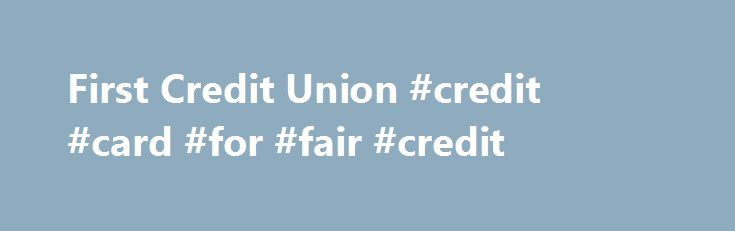 First Credit Union #credit #card #for #fair #credit http://credit-loan.remmont.com/first-credit-union-credit-card-for-fair-credit/  #first credit card # Credit Cards We offer members two types of low rate VISA credit cards: Classic card Platinum card. Stop in for more details or apply today online! Check out VISA's new service that allows customers to add a new password to their existing VISA card to ensure that they are the only […]