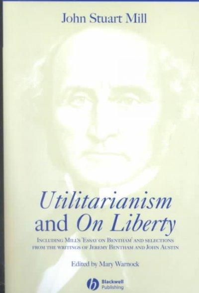Utilitarianism and on Liberty: Including Essay on Bentham and Selections from the Writings of Jeremy Bentham and John Austin: Utilitarianism and on Liberty