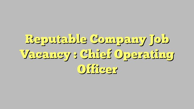 Reputable Company Job Vacancy :  Chief Operating Officer