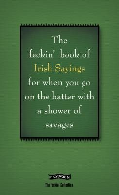The Feckin' Book of Irish Sayings for when you go on the batter with a shower of savages - Irish Humour - Humour - Books