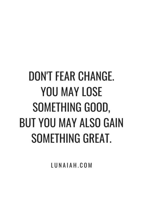 dont fear change you may lose something good but you may also