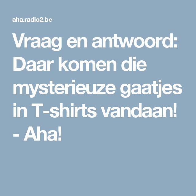 Vraag en antwoord: Daar komen die mysterieuze gaatjes in T-shirts vandaan! - Aha!