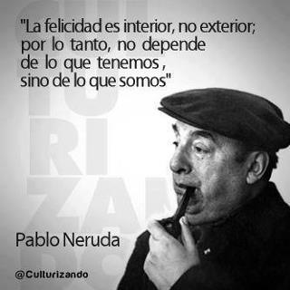 Pablo Neruda Happiness is inside us, not outside; thus, happiness is conditioned not on what we have but on who we are.