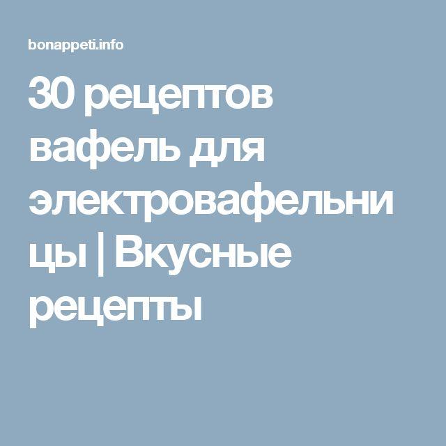 30 рецептов вафель для электровафельницы   Вкусные рецепты