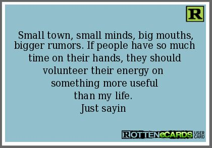 Small town, small minds, big mouths, bigger rumors. If people have so much time on their hands, they should volunteer their energy on  something more useful than my life.  Just sayin