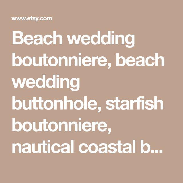 Beach wedding boutonniere, beach wedding buttonhole, starfish boutonniere, nautical coastal bout, coastal wedding corsage, starfish corsage