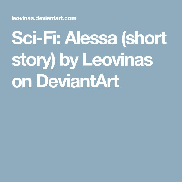 Sci-Fi: Alessa (short story) by Leovinas on DeviantArt
