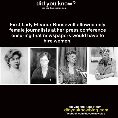 First Lady Eleanor Roosevelt allowed only female journalists at her press conference, ensuring that newspapers would have to hire women.