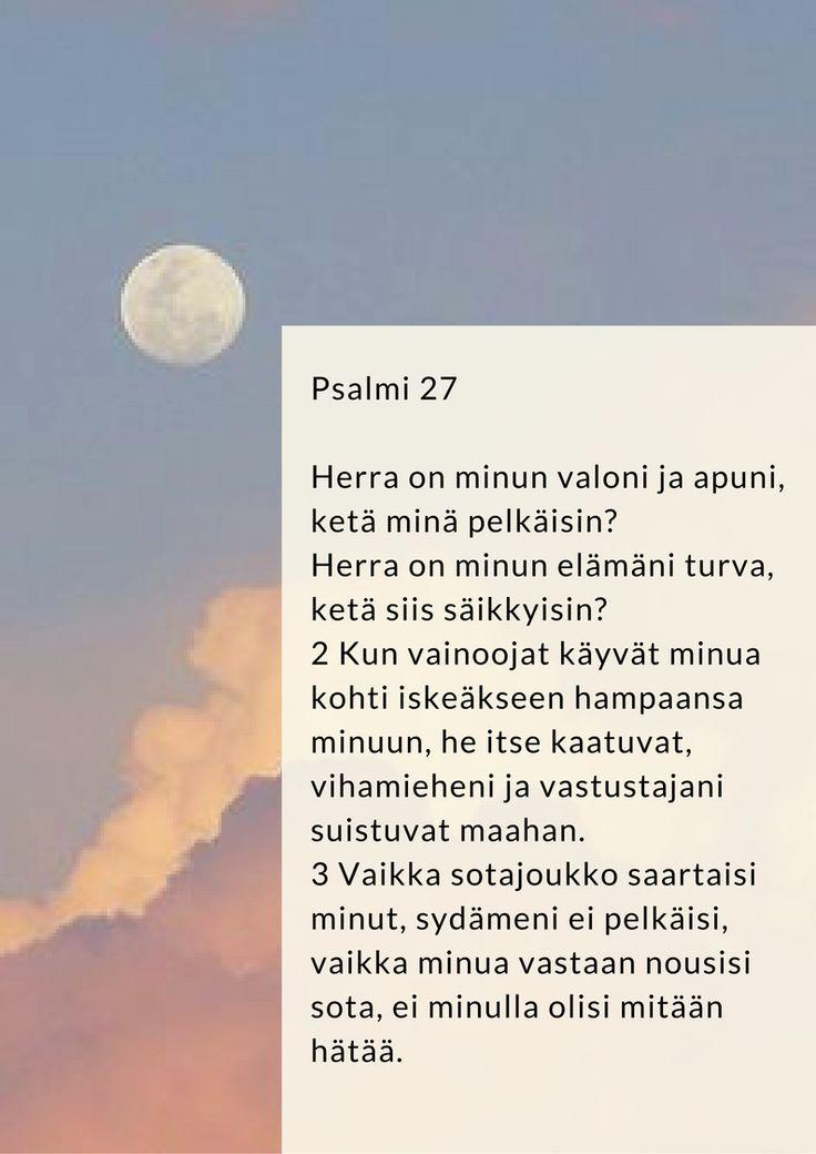 Herra on minun valoni ja apuni  1 Daavidin psalmi.  Herra on minun valoni ja apuni, ketä minä pelkäisin? Herra on minun elämäni turva, ketä siis säikkyisin? 2 Kun vainoojat käyvät minua kohti iskeäkseen hampaansa minuun, he itse kaatuvat, vihamieheni ja vastustajani suistuvat maahan. 3 Vaikka sotajoukko saartaisi minut, sydämeni ei pelkäisi, vaikka minua vastaan nousisi sota, ei minulla olisi mitään hätää.