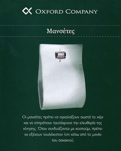 Μανσέτες  Οι μανσέτες πρέπει να αγκαλιάζουν σωστά το χέρι και να επιτρέπουν ταυτόχρονα την ελευθερία της κίνησης. Όταν συνδυάζονται με κοστούμι, πρέπει να εξέχουν τουλάχιστον 1cm κάτω από το μανίκι του σακακιού. Μάθετε περισσότερα >>http://bit.ly/1ioHpow