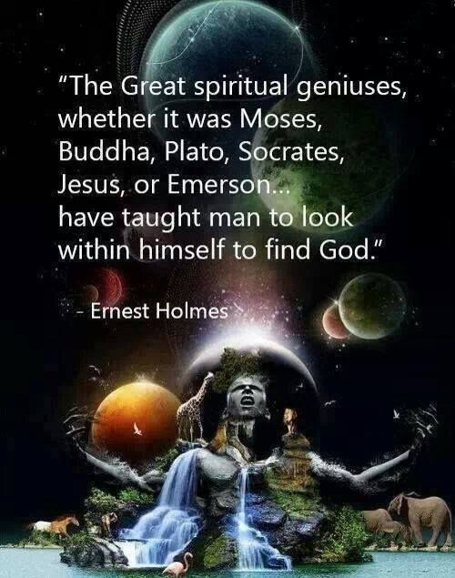 """""""The Great spiritual geniuses, whether it was Mose, Buddha, Plato, Socrates, Jesus, or Emerson have taught man to look within himself to find God.""""~ Ernest  Holmes   Pinterest"""