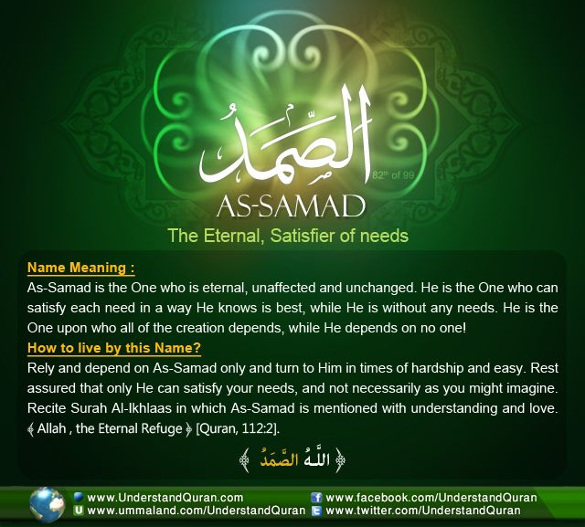 Quran Academy: Allah calls Himself As-Samad— The Eternal, Satisfier of Needs, the Refuge and Absolute— on one occasion in the Quran. As-Samad is the unchangeable one on whom the entire creation depends. He is the one unaffected by any circumstance and the only one able to fulfil all needs in the most perfect way, without Himself being in need of anything or anyone!