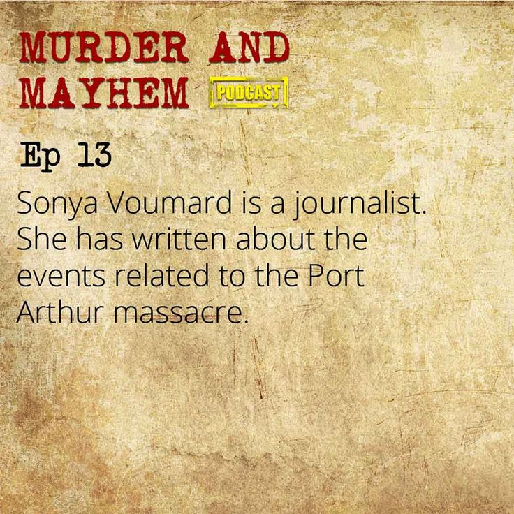 MURDER EP 13 Sonya Voumard is a journalist. She has written about the incidents related to the Port Arthur massacre