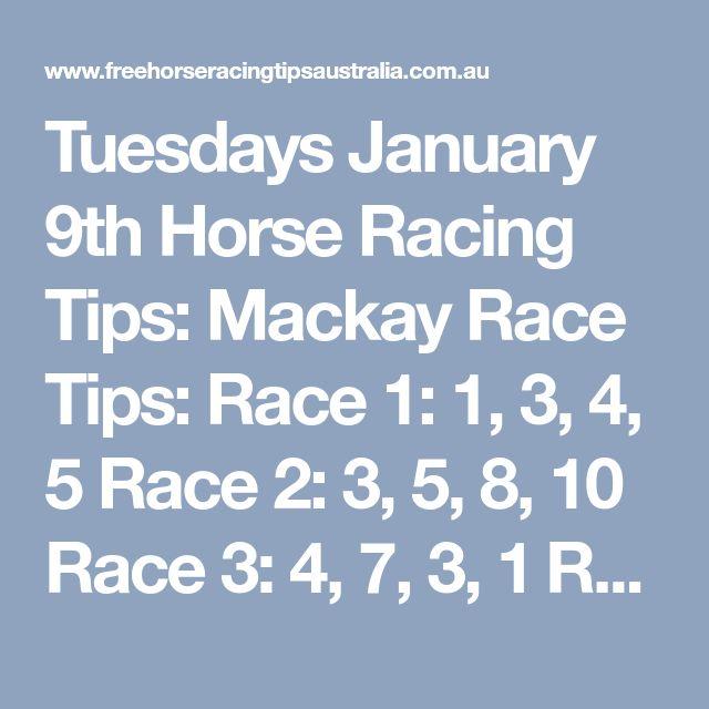 Tuesdays January 9th Horse Racing Tips: Mackay Race Tips:  Race 1: 1, 3, 4, 5 Race 2: 3, 5, 8, 10 Race 3: 4, 7, 3, 1 Race 4 Onward's + Become Our Newest Member= Here.