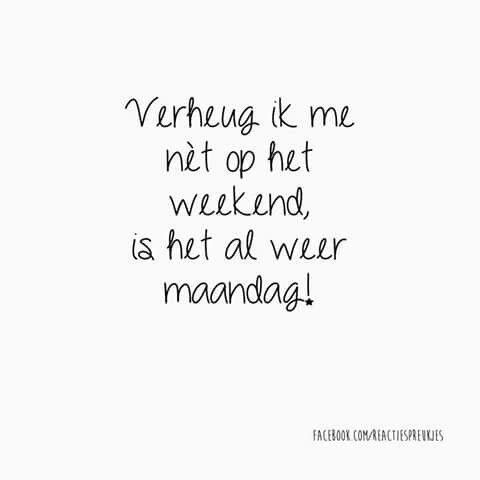 Verheug ik me nèt op het weekend, is het al weer maandag!