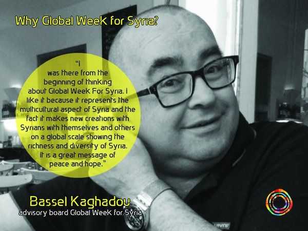 """I was there from the beginning of thinking about Global Week For Syria. I like it because it represents the multicultural aspect of Syria and the fact it makes new creations with Syrians with themselves and others on a global scale showing the richness and diversity of Syria. It is a great message of peace and hope."" Bassel Kaghadou,  advisory board Global Week for Syria"