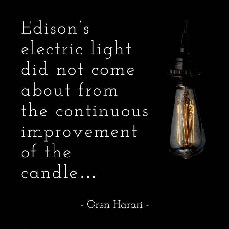 Edison's electric light did not come about from the continuous improvement of the candle... - Oren Harari