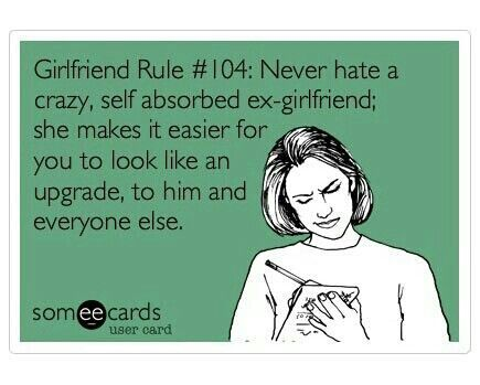 WIFE rule, lol: Never hate a CRAZY, self absorbed ex-girlfriend; she makes it easier for you to look like an upgrade to HIM and everyone else. ;)
