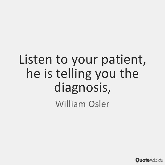 Listen to your patient, he is telling you the diagnosis, - William Osler
